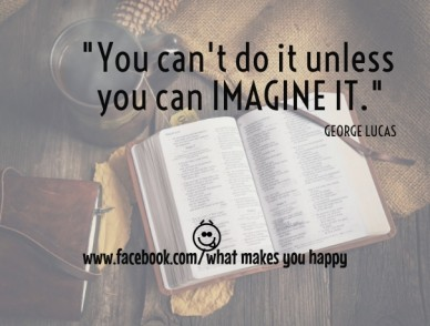 """""""you can't do it unless you can imagine it."""" george lucas www.facebook.com/what makes you happy"""