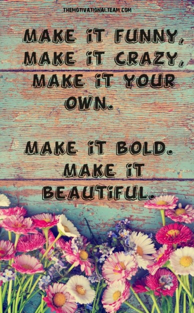 Make it funny, make it crazy, make it your own. make it bold. make it beautiful. themotivationalteam.com