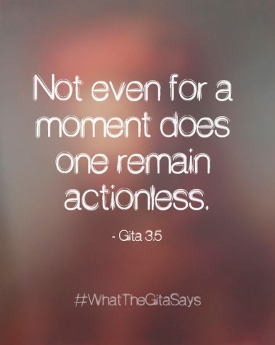 Not even for a moment does one remain actionless. - gita 3.5 #whatthegitasays