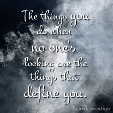 The things you do when no one's looking are the things that define you. henrik creation