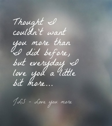 Thought i couldn't want you more than i did before, but everyday i love you a little bit more... jls - love you more