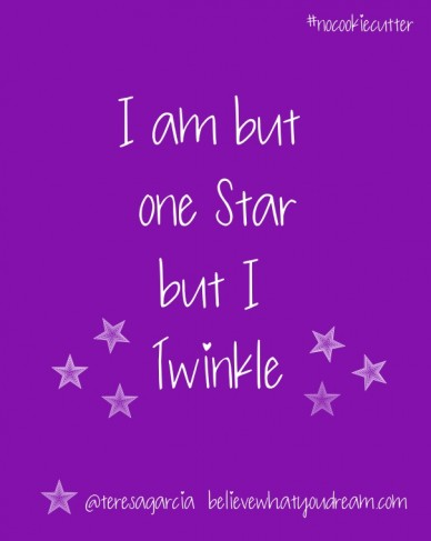 I am but one star but i twinkle @teresagarcia believewhatyoudream.com #nocookiecutter