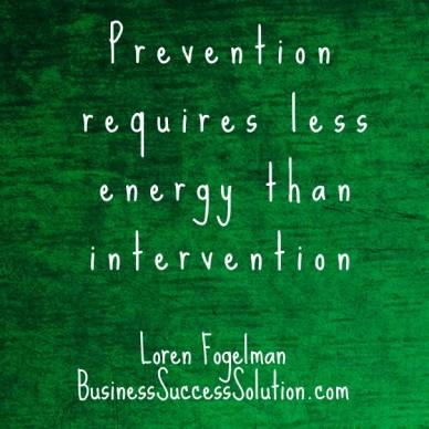 Prevention requires less energy than intervention loren fogelman businesssuccesssolution.com