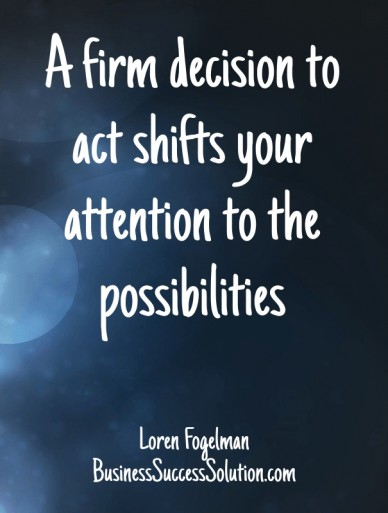 A firm decision to act shifts your attention to the possibilities loren fogelman businesssuccesssolution.com