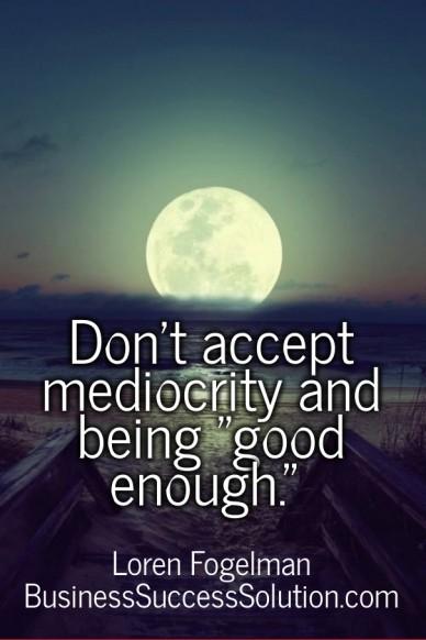 "Don't accept mediocrity and being ""good enough."" loren fogelman businesssuccesssolution.com"