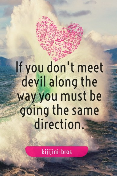 If you don't meet devil along the way you must be going the same direction. kijijini-bros