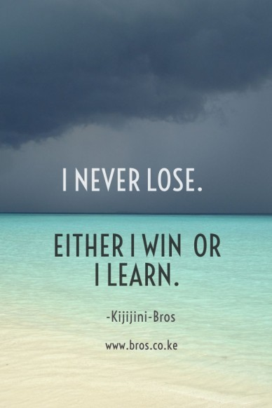 I never lose. either i win or i learn. www.bros.co.ke -kijijini-bros