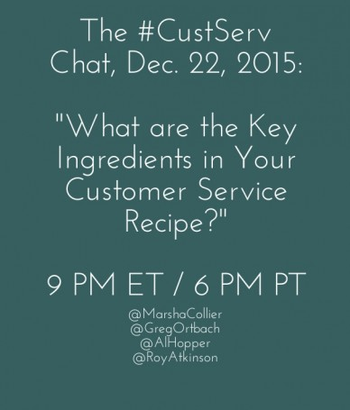 "The #custserv chat, dec. 22, 2015: ""what are the key ingredients in your customer service recipe?"" 9 pm et / 6 pm pt @marshacollier@gregortbach @alhopper @royatkinson"