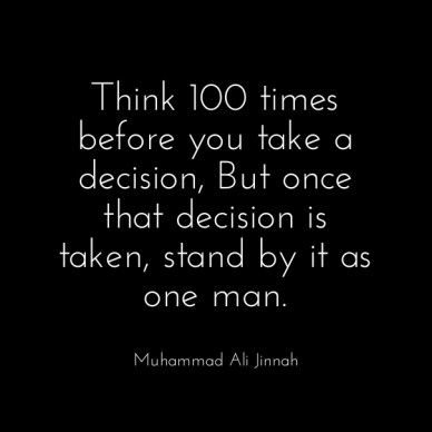 Think 100 times before you take a decision, but once that decision is taken, stand by it as one man. muhammad ali jinnah