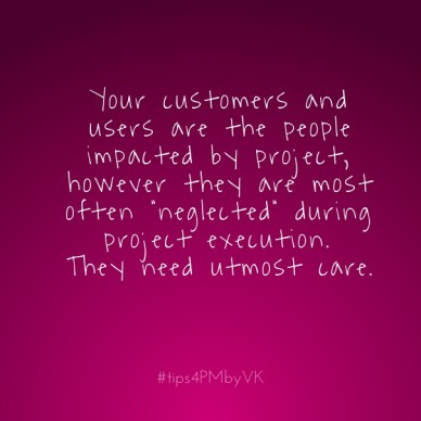 "Your customers and users are the people impacted by project, however they are most often ""neglected"" during project execution. they need utmost care. #tips4pmbyvk"