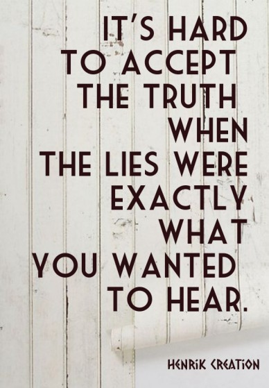It's hard to accept the truth when the lies were exactly what you wanted to hear. henrik creation