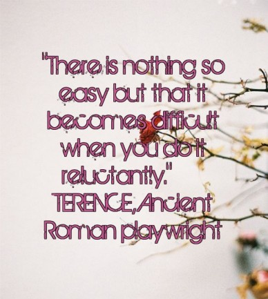"""""""there is nothing so easy but that it becomes difficult when you do it reluctantly."""" —terence, ancient roman playwright"""