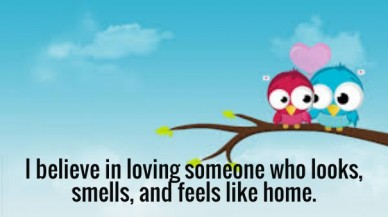 I believe in loving someone who looks, smells, and feels like home.