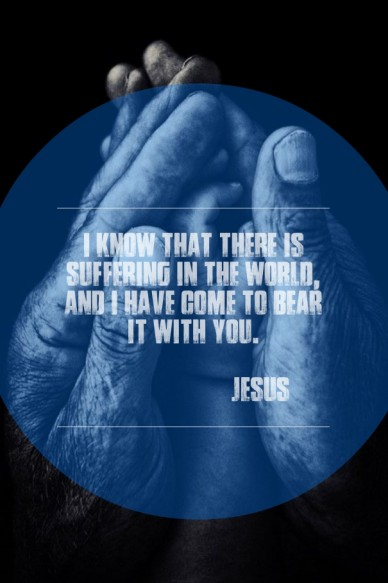 I know that there is suffering in the world, and i have come to bear it with you. jesus