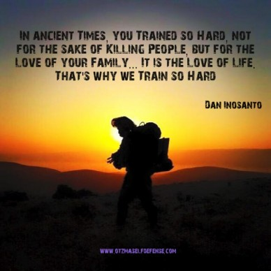 In ancient times, you trained so hard, not for the sake of killing people, but for the love of your family... it is the love of life. that's why we train so hard dan inosanto