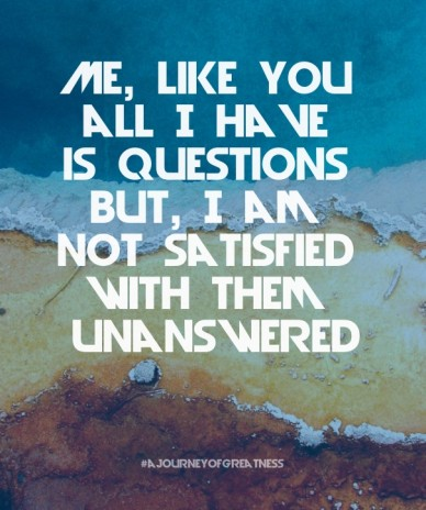 Me, like you all i have is questions but, i am not satisfied with them unanswered #ajourneyofgreatness