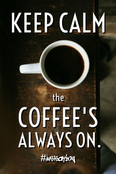Keep calm the coffee's always on. #justsaying