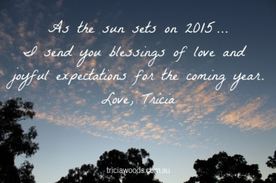 As the sun sets on 2015... i send you blessings of love and joyful expectations for the coming year.love, tricia triciawoods.com.au