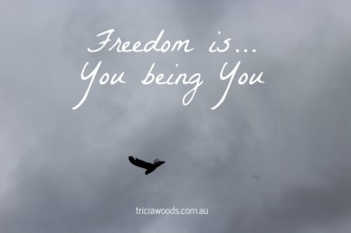 Freedom is... you being you triciawoods.com.au