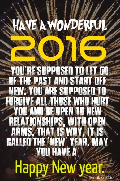 Have a wonderful 2016 you're supposed to let go of the past and start off new. you are supposed to forgive all those who hurt you and be open to new relationships, with open a