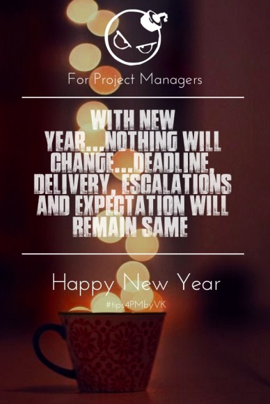 With new year...nothing will change...deadline, delivery, escalations and expectation will remain same for project managers happy new year #tips4pmbyvk