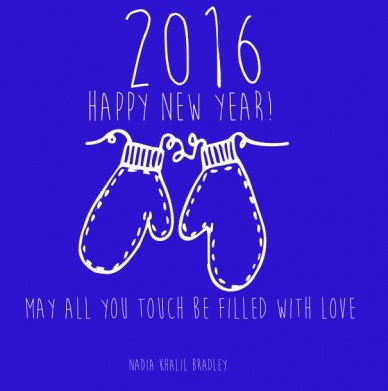 Happy new year! nadia khalil bradley 2016 may all you touch be filled with love