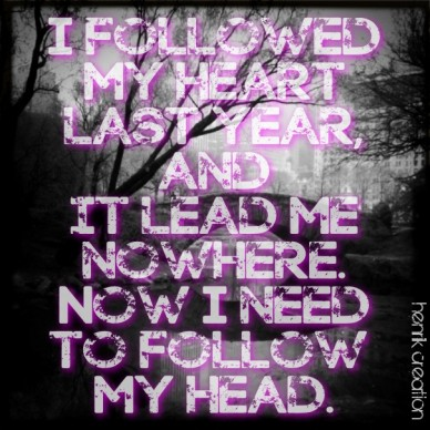 I followed my heart last year, and it lead me nowhere. now i need to follow my head. henrik creation