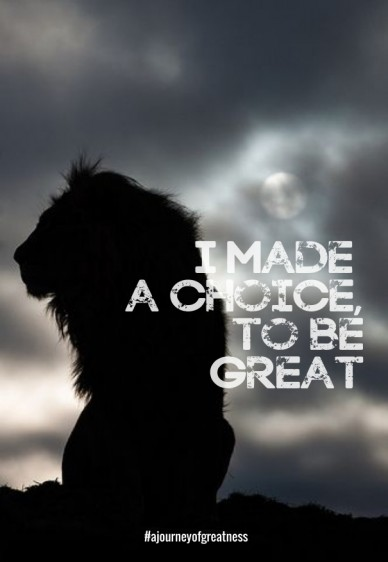 I made a choice, to be great # ajourneyofgreatness