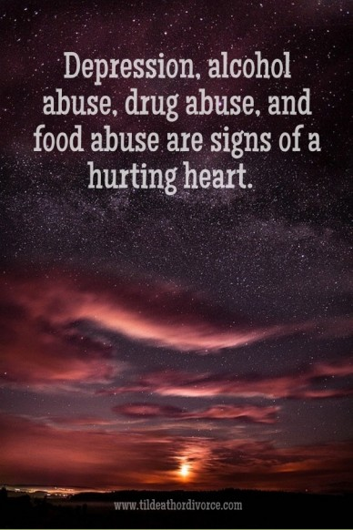Depression, alcohol abuse, drug abuse, and food abuse are signs of a hurting heart. www.tildeathordivorce.com