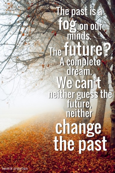 The past is a fog on our minds. the future? a complete dream. we can't neither guess the future, neither change the past henrik creation