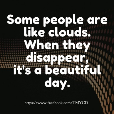 Some people are like clouds. when they disappear,it's a beautiful day. https://www.facebook.com/tmycd