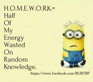 H.o.m.e.w.o.r.k.= half of my energy wasted on random knowledge. https://www.facebook.com/bubtbp