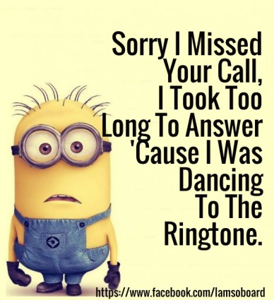 Sorry i missed your call, i took too long to answer 'cause i was dancing to the ringtone. https://www.facebook.com/iamsoboard