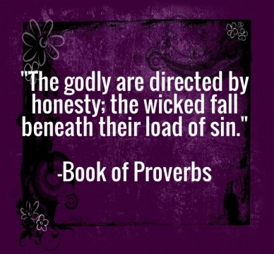 """""""the godly are directed by honesty; the wicked fall beneath their load of sin."""" -book of proverbs"""