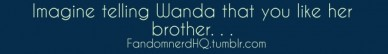 Imagine telling wanda that you like her brother. . . fandomnerdhq.tumblr.com