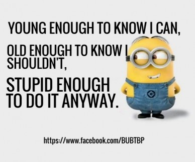 Young enough to know i can, https://www.facebook.com/bubtbp old enough to know i shouldn't, stupid enough to do it anyway.
