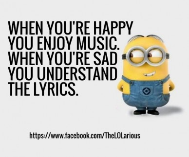 When you're happy you enjoy music. when you're sad you understand the lyrics. https://www.facebook.com/thelolarious