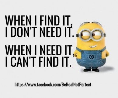When i find it, i don't need it. https://www.facebook.com/berealnotperfect when i need it, i can't find it.