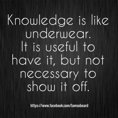 Knowledge is like underwear. it is useful to have it, but not necessary to show it off. https://www.facebook.com/iamsoboard