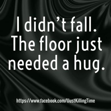 I didn't fall. the floor just needed a hug. https://www.facebook.com/ijustkillingtime