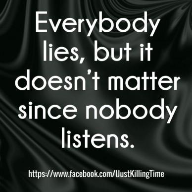 Everybody lies, but it doesn't matter since nobody listens. https://www.facebook.com/ijustkillingtime