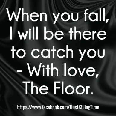 When you fall, i will be there to catch you - with love, the floor. https://www.facebook.com/ijustkillingtime