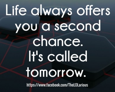 Life always offers you a second chance. it's called tomorrow. https://www.facebook.com/thelolarious