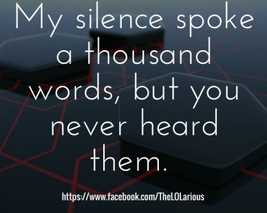 My silence spoke a thousand words, but you never heard them. https://www.facebook.com/thelolarious