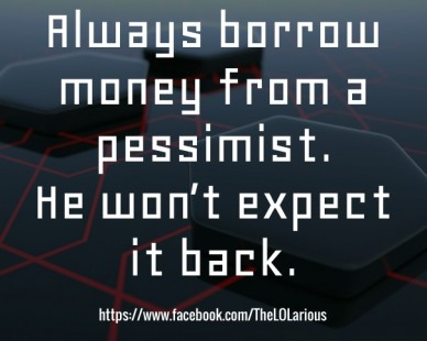 Always borrow money from a pessimist. he won't expect it back. https://www.facebook.com/thelolarious