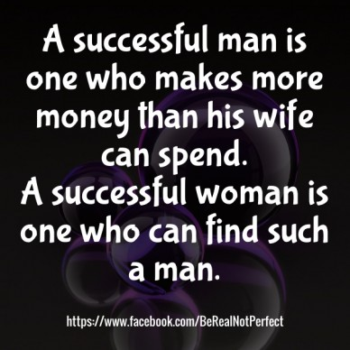 A successful man is one who makes more money than his wife can spend. a successful woman is one who can find such a man. https://www.facebook.com/berealnotperfect