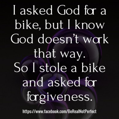 I asked god for a bike, but i know god doesn't work that way. so i stole a bike and asked for forgiveness. https://www.facebook.com/berealnotperfect