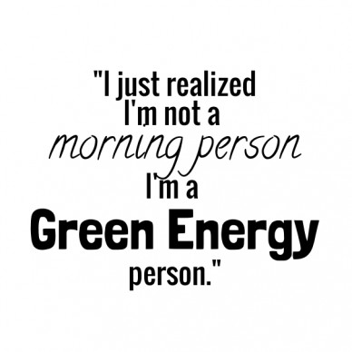 """i just realized i'm not a morning personi'm a green energyperson."""