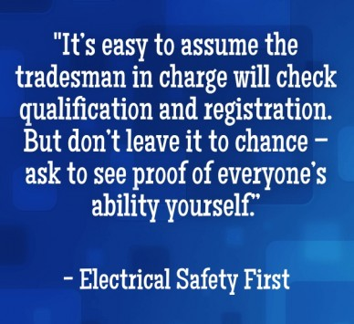 """it's easy to assume the tradesman in charge will check qualification and registration. but don't leave it to chance – ask to see proof of everyone's ability yourself."" - elec"