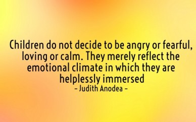 Children do not decide to be angry or fearful, loving or calm. they merely reflect the emotional climate in which they are helplessly immersed– judith anodea –